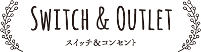 Switch & Outlet スイッチ&コンセント