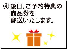 ④ 後日、ご予約特典の商品券を郵送いたします。
