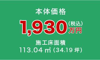 本体価格1,930万円(税込)施工床面積113.04㎡(34.19坪)