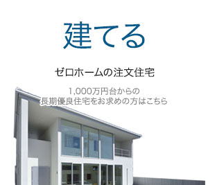 建てる ゼロホームの注文住宅 1,000万円台からの長期優良住宅をお求めの方はこちら