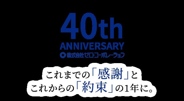 40th ANNIVERSARY ZEROコーポレーション これまでの「感謝」とこれからの「約束」の1年に。